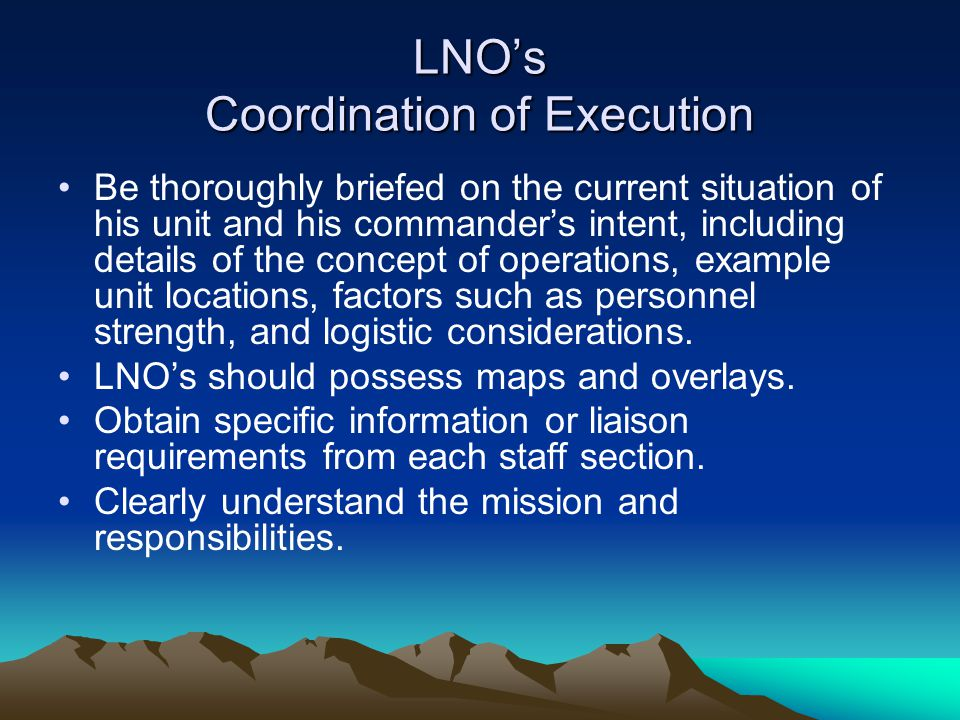 LNO's Coordination of Execution Be thoroughly briefed on the current situation of his unit and his commander's intent, including details of the concep