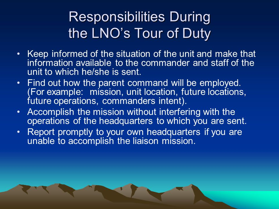 Responsibilities During the LNO's Tour of Duty Keep informed of the situation of the unit and make that information available to the commander and sta