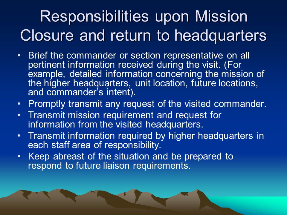 Responsibilities upon Mission Closure and return to headquarters Brief the commander or section representative on all pertinent information received d