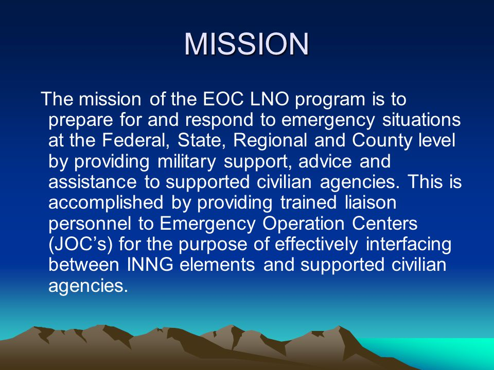 MISSION The mission of the EOC LNO program is to prepare for and respond to emergency situations at the Federal, State, Regional and County level by p