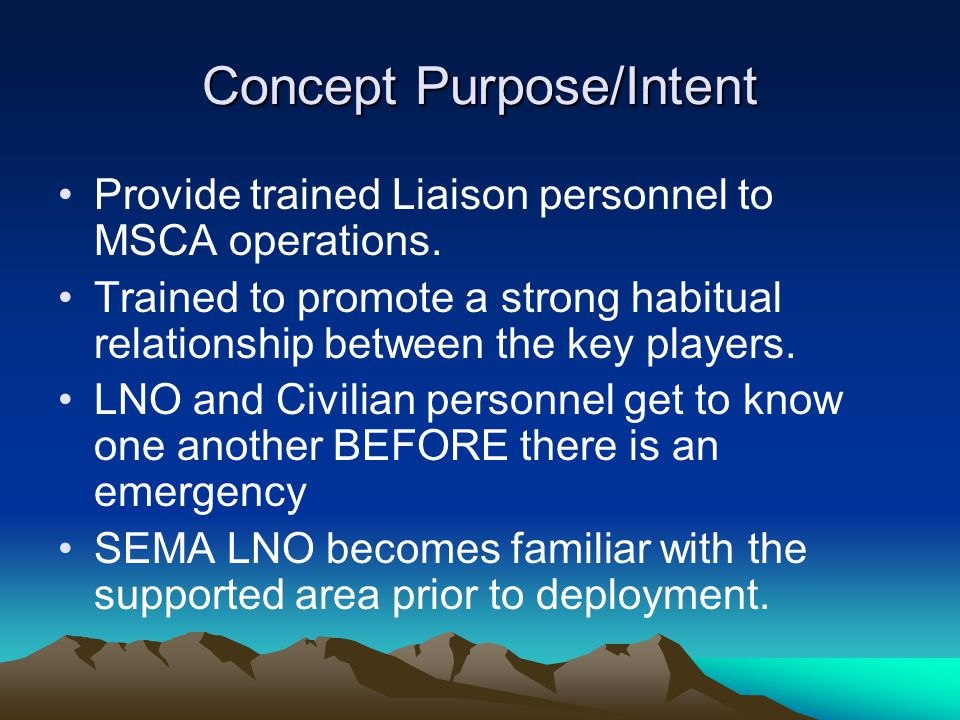Concept Purpose/Intent Provide trained Liaison personnel to MSCA operations. Trained to promote a strong habitual relationship between the key players