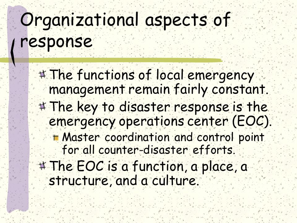 Organizational aspects of response The functions of local emergency management remain fairly constant.