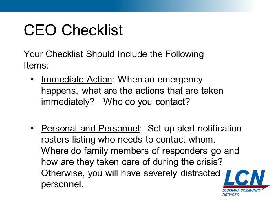 13 CEO Checklist Your Checklist Should Include the Following Items: Immediate Action: When an emergency happens, what are the actions that are taken i