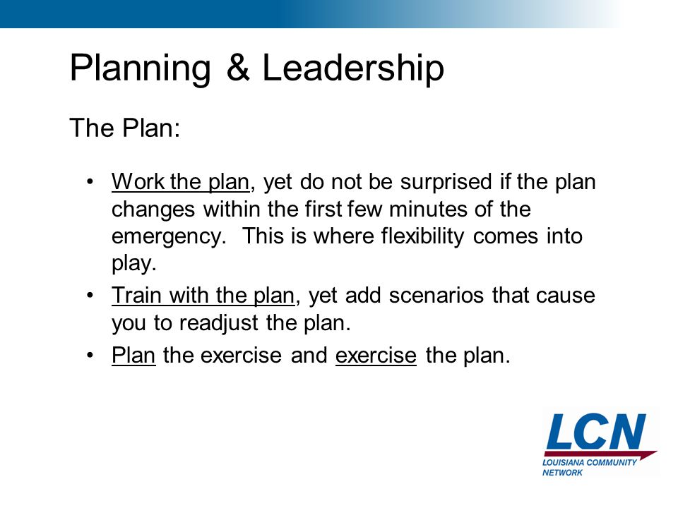 15 Planning & Leadership The Plan: Work the plan, yet do not be surprised if the plan changes within the first few minutes of the emergency. This is w
