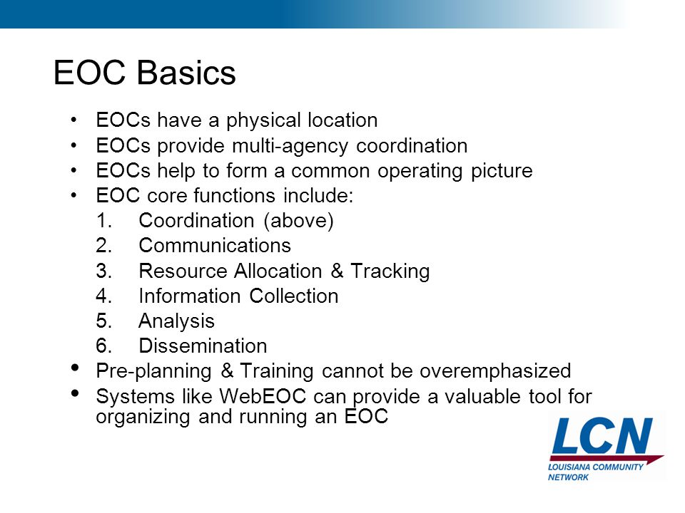 24 EOC Basics EOCs have a physical location EOCs provide multi-agency coordination EOCs help to form a common operating picture EOC core functions inc