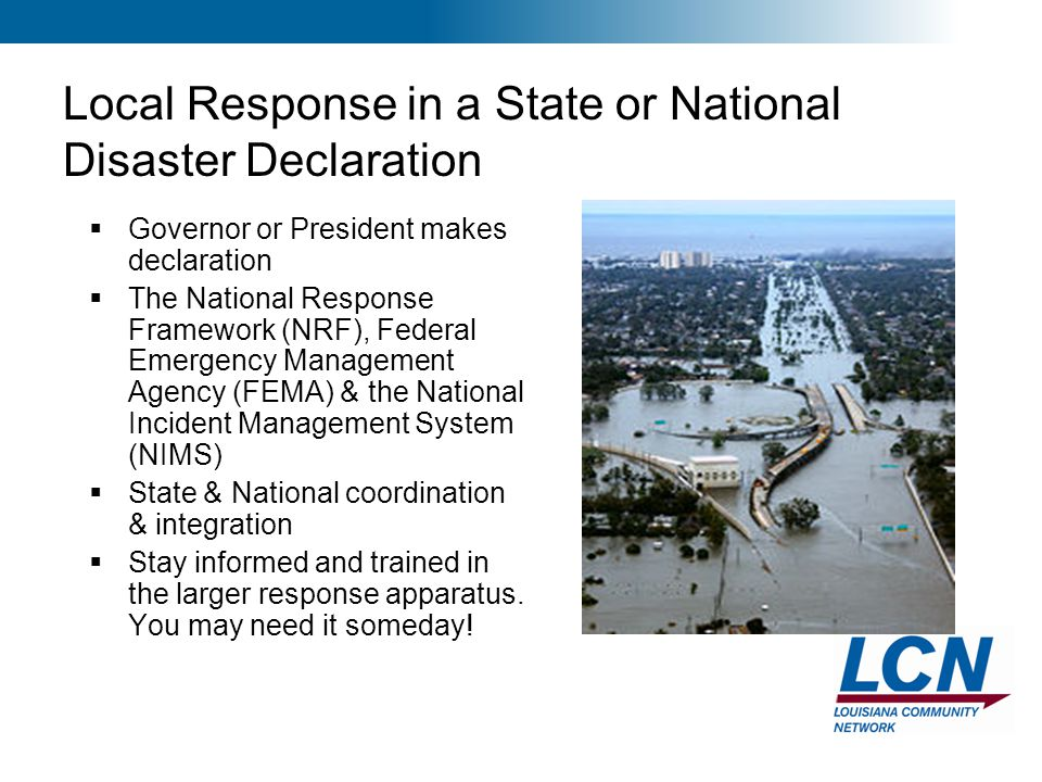 28 Local Response in a State or National Disaster Declaration  Governor or President makes declaration  The National Response Framework (NRF), Feder