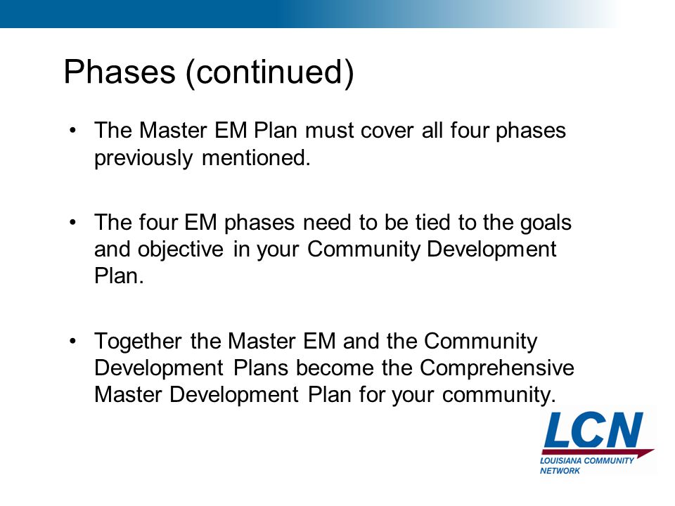 6 Phases (continued) The Master EM Plan must cover all four phases previously mentioned. The four EM phases need to be tied to the goals and objective