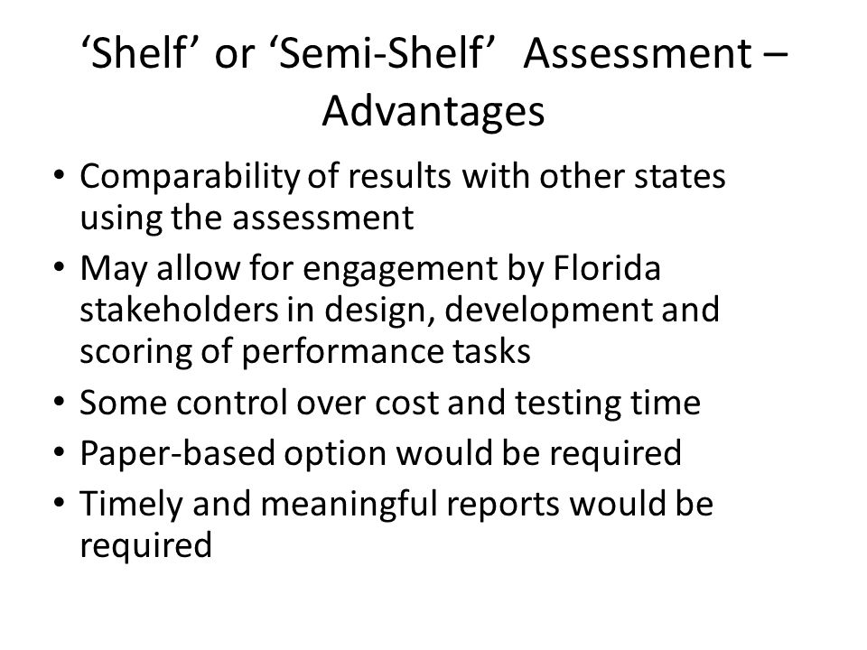 'Shelf' or 'Semi-Shelf' Assessment – Advantages Comparability of results with other states using the assessment May allow for engagement by Florida stakeholders in design, development and scoring of performance tasks Some control over cost and testing time Paper-based option would be required Timely and meaningful reports would be required