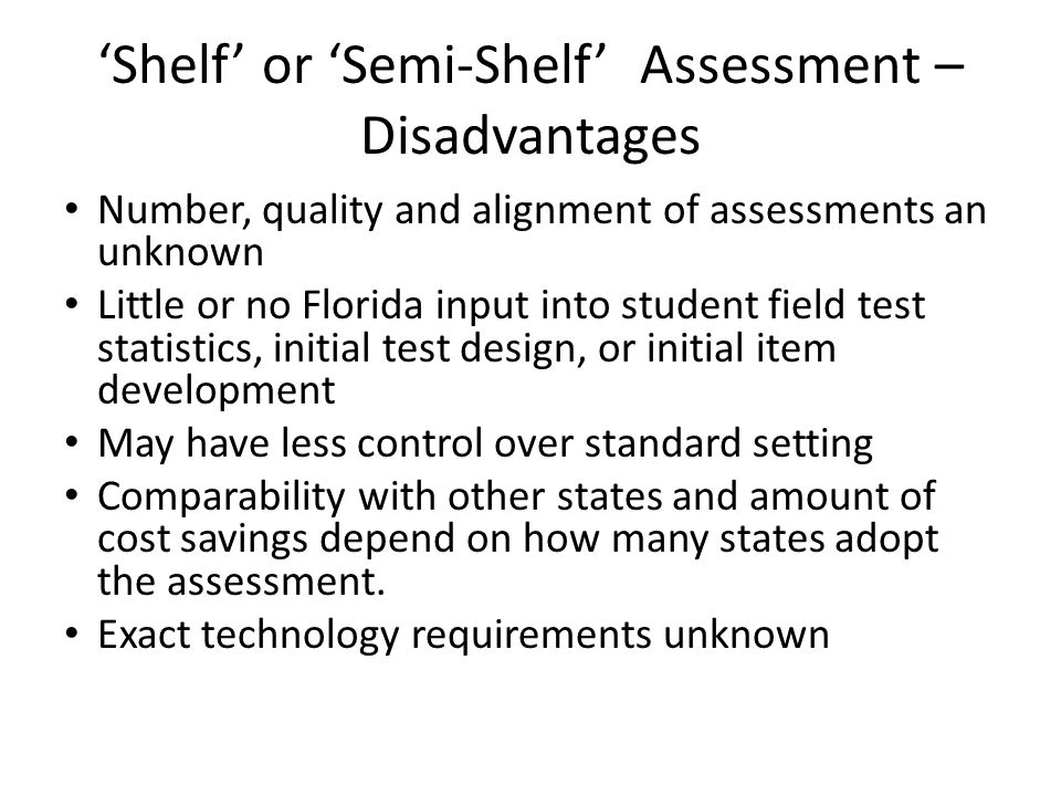 'Shelf' or 'Semi-Shelf' Assessment – Disadvantages Number, quality and alignment of assessments an unknown Little or no Florida input into student field test statistics, initial test design, or initial item development May have less control over standard setting Comparability with other states and amount of cost savings depend on how many states adopt the assessment.