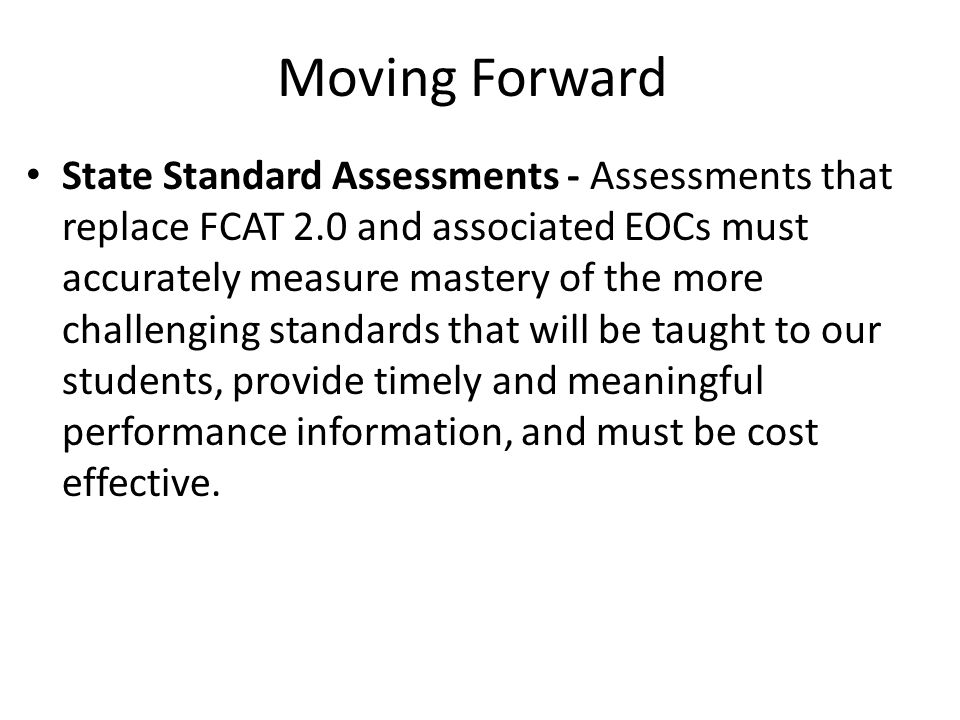 Moving Forward State Standard Assessments - Assessments that replace FCAT 2.0 and associated EOCs must accurately measure mastery of the more challeng