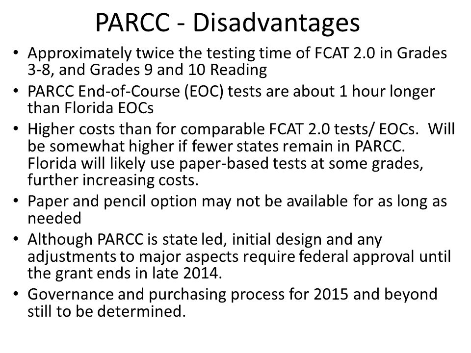 PARCC - Disadvantages Approximately twice the testing time of FCAT 2.0 in Grades 3-8, and Grades 9 and 10 Reading PARCC End-of-Course (EOC) tests are
