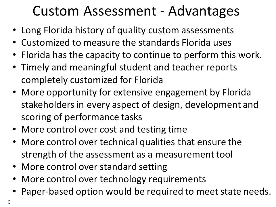 Custom Assessment - Advantages 9 Long Florida history of quality custom assessments Customized to measure the standards Florida uses Florida has the capacity to continue to perform this work.