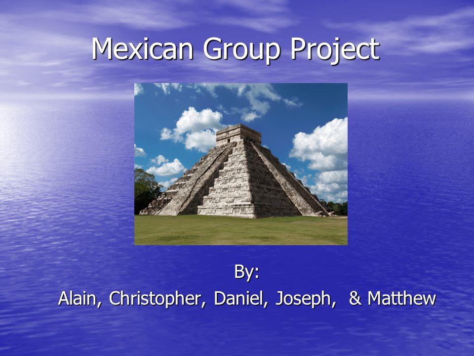 Mexican Group Project By: Alain, Christopher, Daniel, Joseph, & Matthew