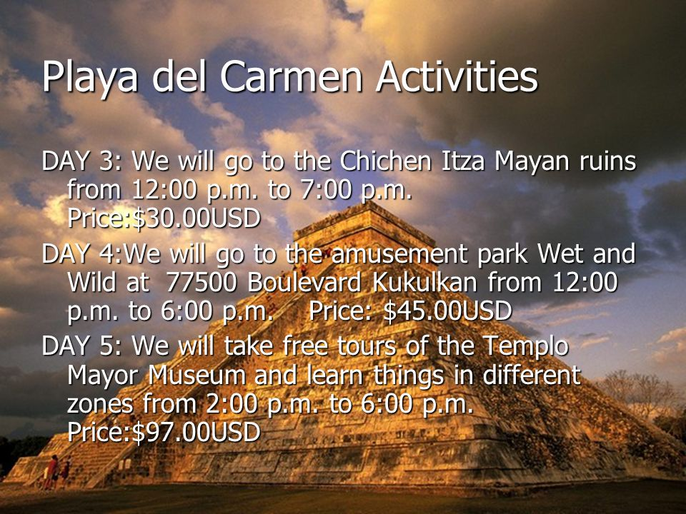 Playa del Carmen Activities DAY 3: We will go to the Chichen Itza Mayan ruins from 12:00 p.m.