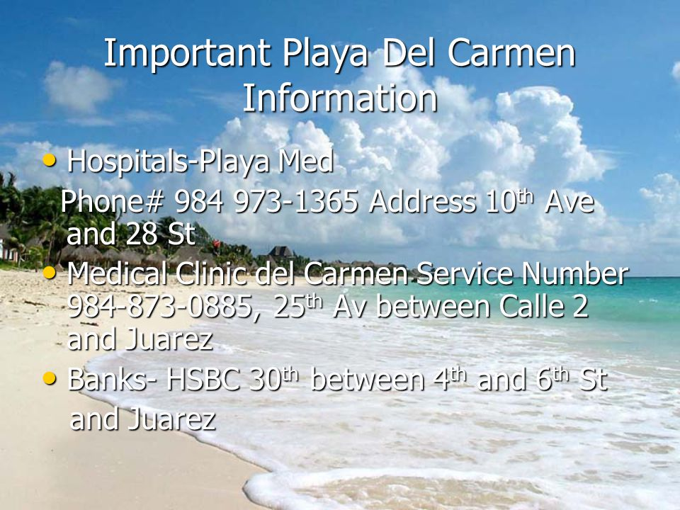 Important Playa Del Carmen Information Hospitals-Playa Med Phone# 984 973-1365 Address 10th Ave and 28 St Medical Clinic del Carmen Service Number 984-873-0885, 25th Av between Calle 2 and Juarez Banks- HSBC 30th between 4th and 6th St and Juarez