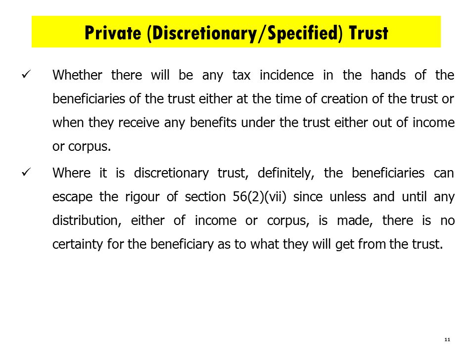11 Private (Discretionary/Specified) Trust Whether there will be any tax incidence in the hands of the beneficiaries of the trust either at the time of creation of the trust or when they receive any benefits under the trust either out of income or corpus.