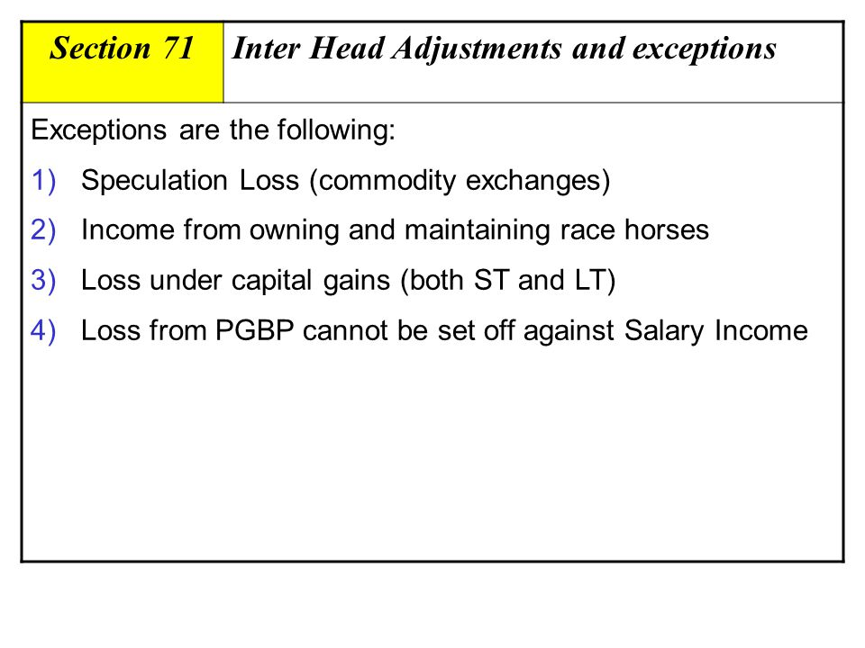 Section 71Inter Head Adjustments and exceptions Exceptions are the following: 1)Speculation Loss (commodity exchanges) 2)Income from owning and maintaining race horses 3)Loss under capital gains (both ST and LT) 4)Loss from PGBP cannot be set off against Salary Income