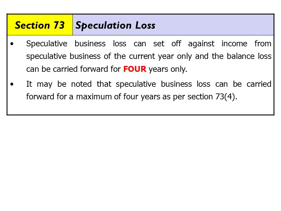 Section 73Speculation Loss Speculative business loss can set off against income from speculative business of the current year only and the balance loss can be carried forward for FOUR years only.