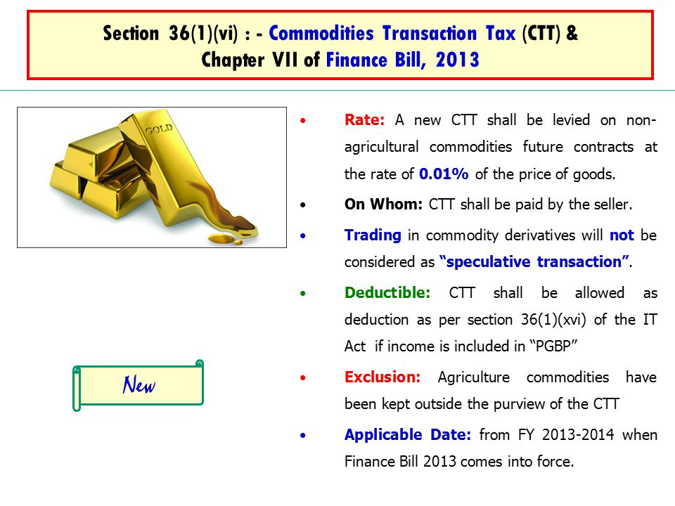 Section 36(1)(vi) : - Commodities Transaction Tax (CTT) & Chapter VII of Finance Bill, 2013 Rate: A new CTT shall be levied on non- agricultural commodities future contracts at the rate of 0.01% of the price of goods.