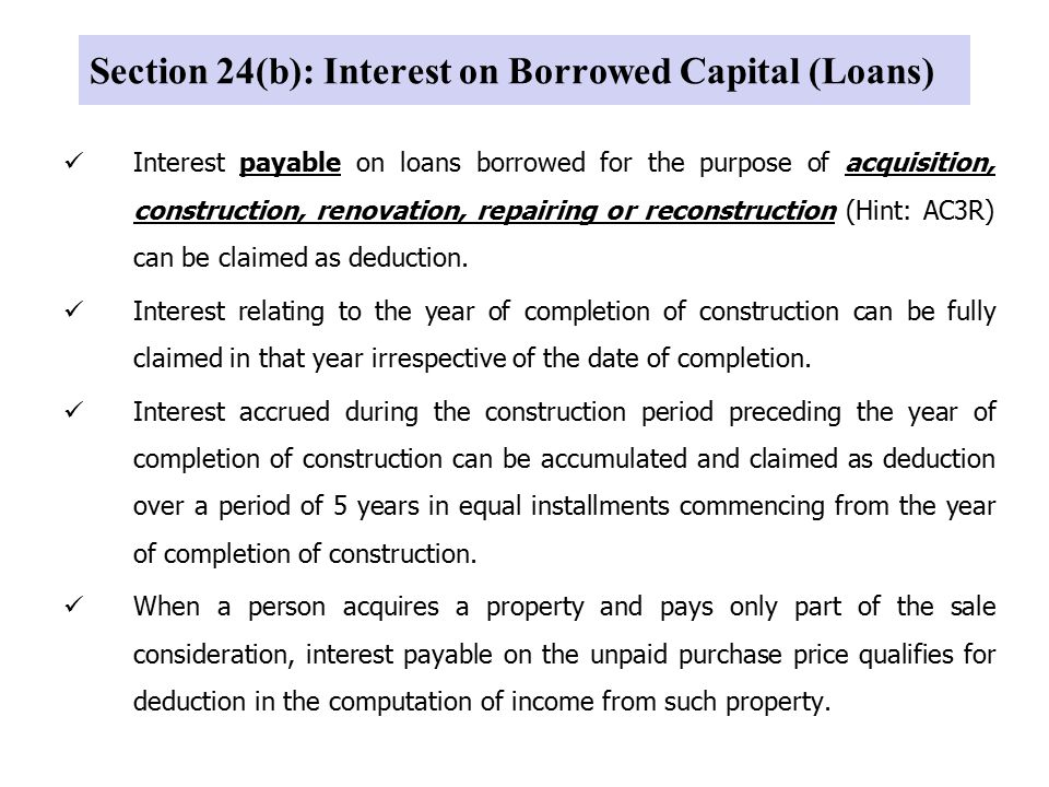 Section 24(b): Interest on Borrowed Capital (Loans) Interest payable on loans borrowed for the purpose of acquisition, construction, renovation, repairing or reconstruction (Hint: AC3R) can be claimed as deduction.