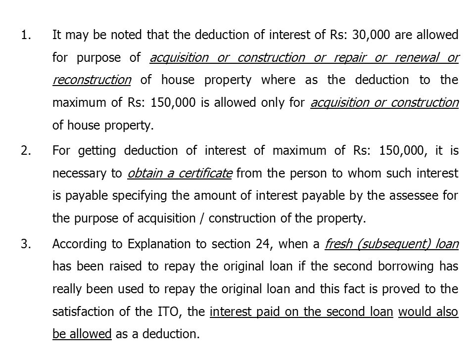 1.It may be noted that the deduction of interest of Rs: 30,000 are allowed for purpose of acquisition or construction or repair or renewal or reconstruction of house property where as the deduction to the maximum of Rs: 150,000 is allowed only for acquisition or construction of house property.