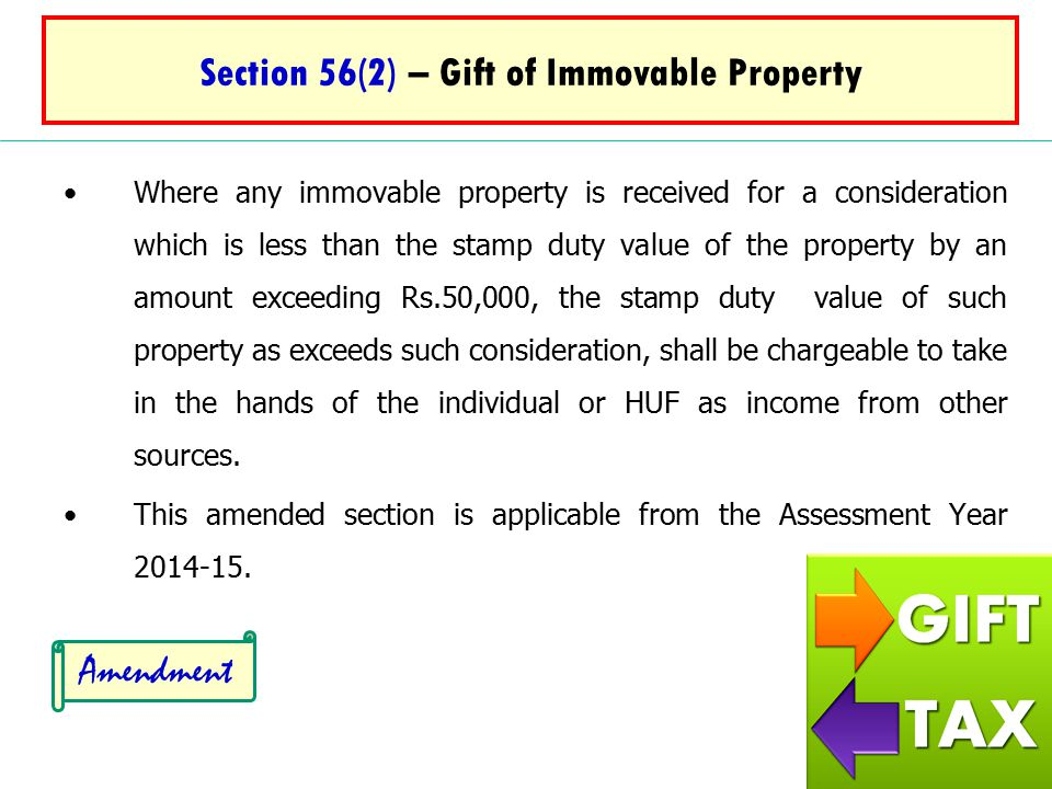 Section 56(2) – Gift of Immovable Property Where any immovable property is received for a consideration which is less than the stamp duty value of the property by an amount exceeding Rs.50,000, the stamp duty value of such property as exceeds such consideration, shall be chargeable to take in the hands of the individual or HUF as income from other sources.