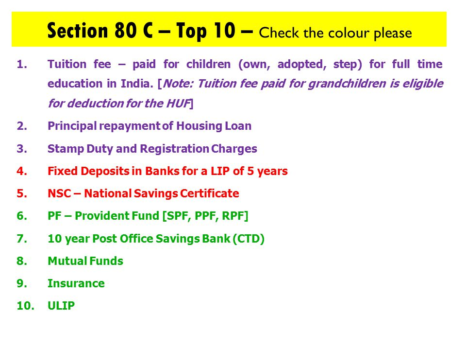 Section 80 C – Top 10 – Check the colour please 1.Tuition fee – paid for children (own, adopted, step) for full time education in India.