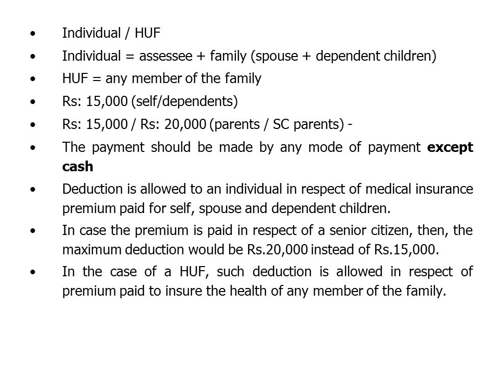 Individual / HUF Individual = assessee + family (spouse + dependent children) HUF = any member of the family Rs: 15,000 (self/dependents) Rs: 15,000 / Rs: 20,000 (parents / SC parents) - The payment should be made by any mode of payment except cash Deduction is allowed to an individual in respect of medical insurance premium paid for self, spouse and dependent children.
