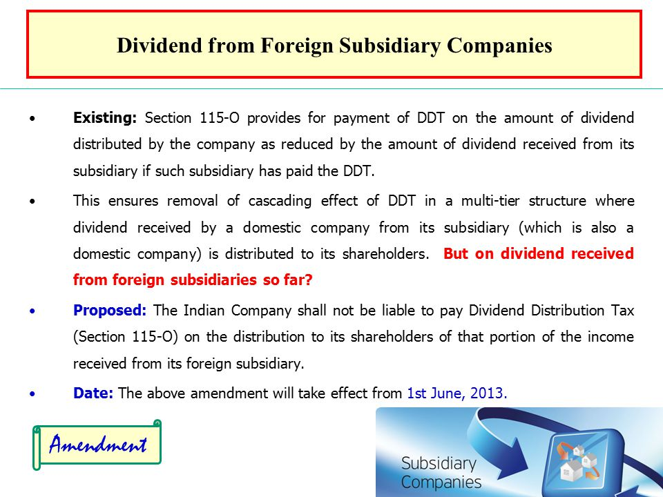 Dividend from Foreign Subsidiary Companies Existing: Section 115-O provides for payment of DDT on the amount of dividend distributed by the company as reduced by the amount of dividend received from its subsidiary if such subsidiary has paid the DDT.