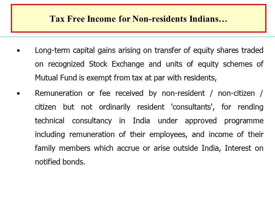 Tax Free Income for Non-residents Indians… Long-term capital gains arising on transfer of equity shares traded on recognized Stock Exchange and units of equity schemes of Mutual Fund is exempt from tax at par with residents, Remuneration or fee received by non-resident / non-citizen / citizen but not ordinarily resident consultants , for rending technical consultancy in India under approved programme including remuneration of their employees, and income of their family members which accrue or arise outside India, Interest on notified bonds.