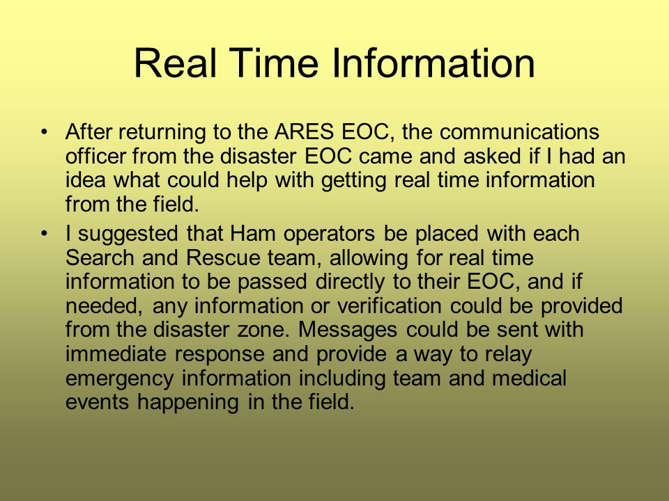 Real Time Information After returning to the ARES EOC, the communications officer from the disaster EOC came and asked if I had an idea what could help with getting real time information from the field.