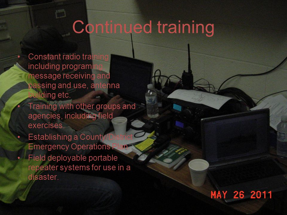 Continued training Constant radio training including programing, message receiving and passing and use, antenna building etc.