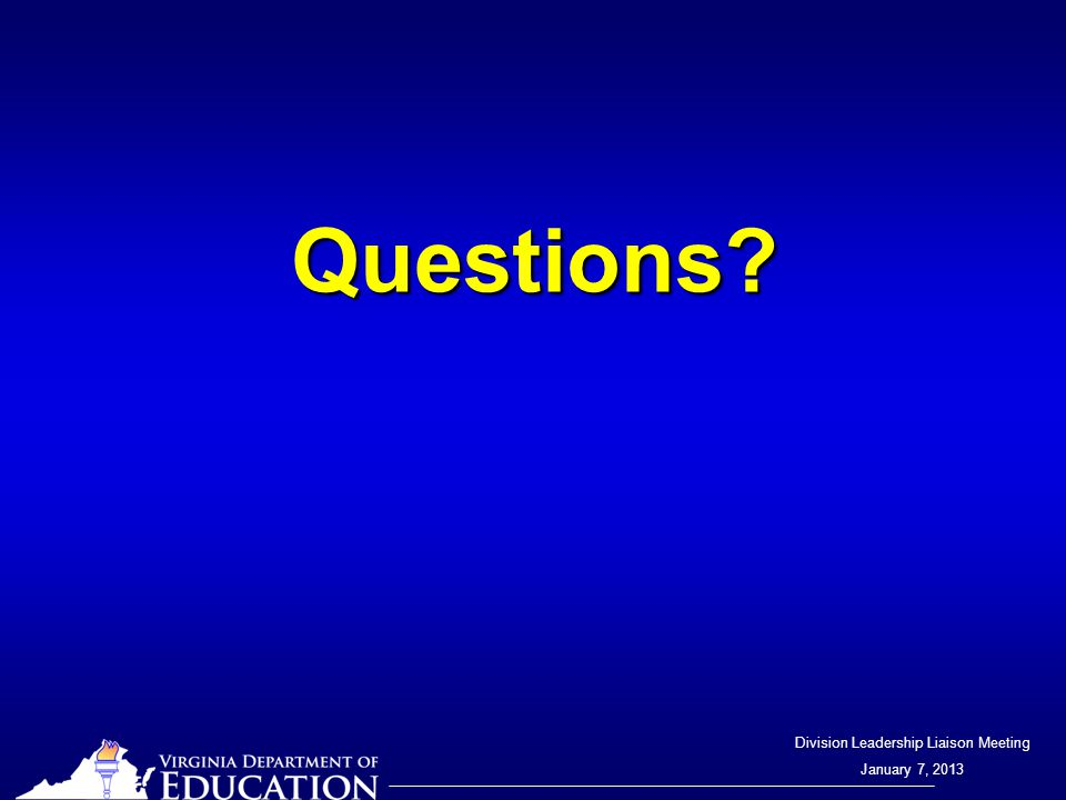Division Leadership Liaison Meeting January 7, 2013 Questions?