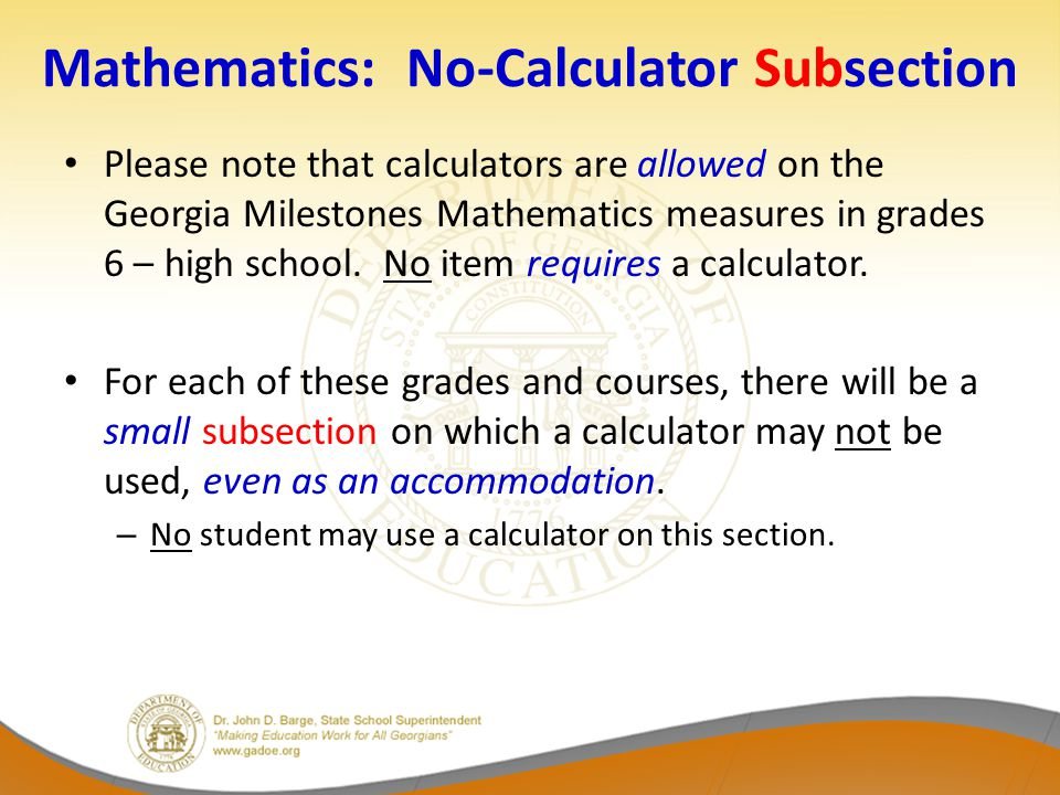 Mathematics: No-Calculator Subsection Please note that calculators are allowed on the Georgia Milestones Mathematics measures in grades 6 – high school.