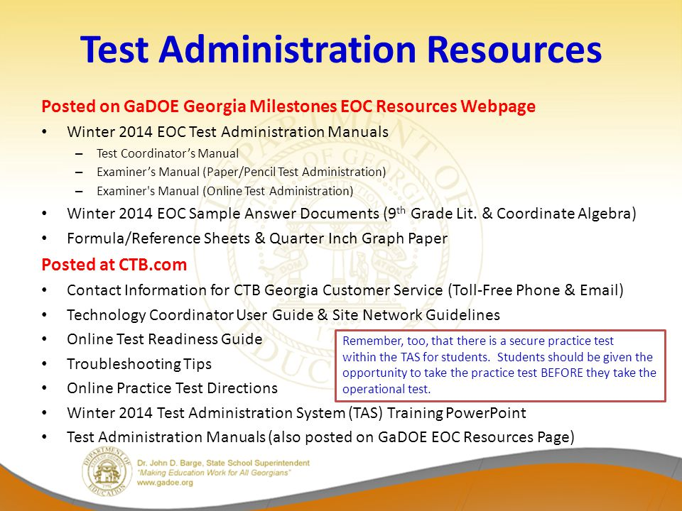 Test Administration Resources Posted on GaDOE Georgia Milestones EOC Resources Webpage Winter 2014 EOC Test Administration Manuals – Test Coordinator's Manual – Examiner's Manual (Paper/Pencil Test Administration) – Examiner s Manual (Online Test Administration) Winter 2014 EOC Sample Answer Documents (9 th Grade Lit.