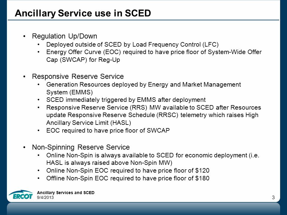 Ancillary Services and SCED 9/4/2013 3 Ancillary Service use in SCED Regulation Up/Down Deployed outside of SCED by Load Frequency Control (LFC) Energy Offer Curve (EOC) required to have price floor of System-Wide Offer Cap (SWCAP) for Reg-Up Responsive Reserve Service Generation Resources deployed by Energy and Market Management System (EMMS) SCED immediately triggered by EMMS after deployment Responsive Reserve Service (RRS) MW available to SCED after Resources update Responsive Reserve Schedule (RRSC) telemetry which raises High Ancillary Service Limit (HASL) EOC required to have price floor of SWCAP Non-Spinning Reserve Service Online Non-Spin is always available to SCED for economic deployment (i.e.