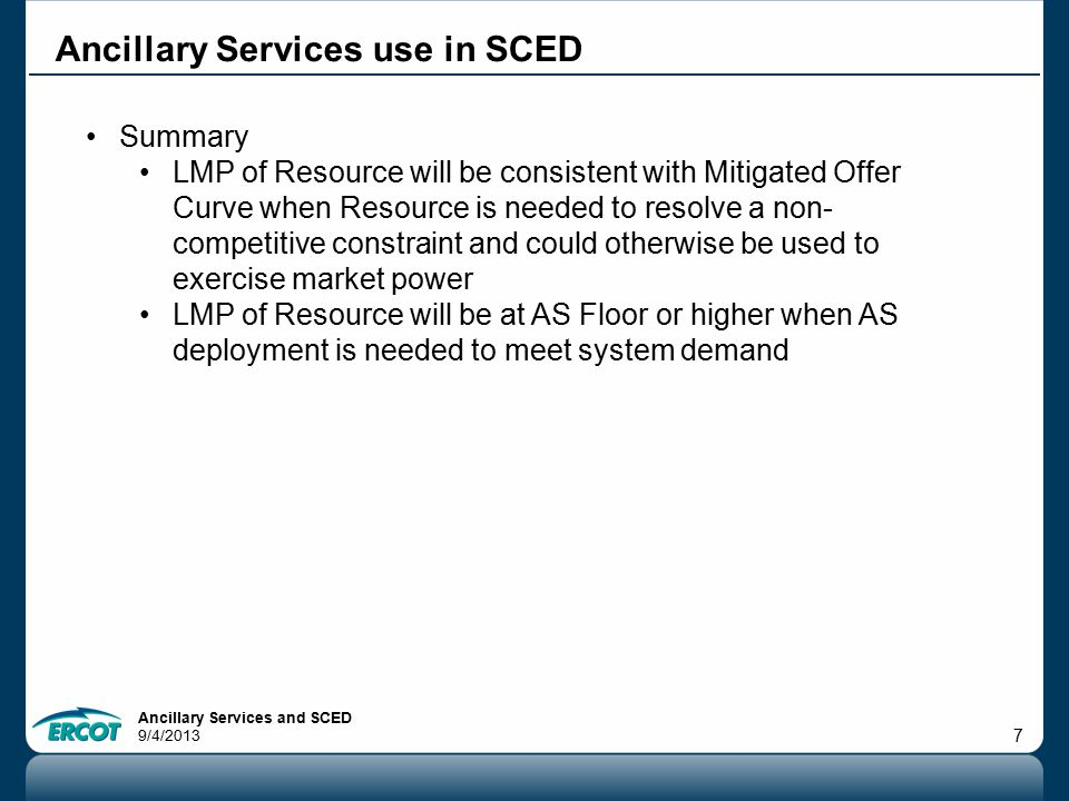 Ancillary Services and SCED 9/4/2013 7 Ancillary Services use in SCED Summary LMP of Resource will be consistent with Mitigated Offer Curve when Resou