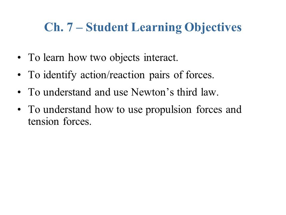 Ch.7 – Student Learning Objectives To learn how two objects interact.