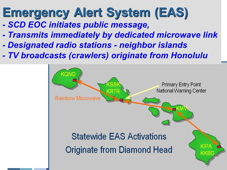 Emergency Alert System (EAS) Emergency Alert System (EAS) - SCD EOC initiates public message, - Transmits immediately by dedicated microwave link - Designated radio stations - neighbor islands - TV broadcasts (crawlers) originate from Honolulu