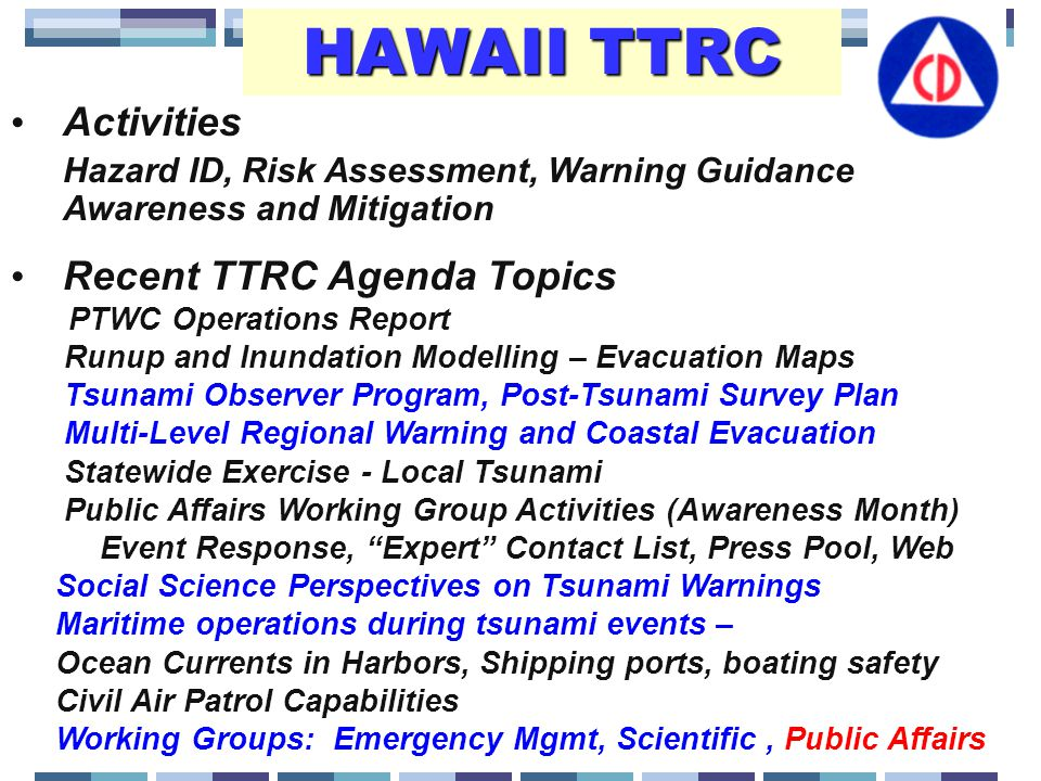 Activities Hazard ID, Risk Assessment, Warning Guidance Awareness and Mitigation Recent TTRC Agenda Topics PTWC Operations Report Runup and Inundation Modelling – Evacuation Maps Tsunami Observer Program, Post-Tsunami Survey Plan Multi-Level Regional Warning and Coastal Evacuation Statewide Exercise - Local Tsunami Public Affairs Working Group Activities (Awareness Month) Event Response, Expert Contact List, Press Pool, Web Social Science Perspectives on Tsunami Warnings Maritime operations during tsunami events – Ocean Currents in Harbors, Shipping ports, boating safety Civil Air Patrol Capabilities Working Groups: Emergency Mgmt, Scientific, Public Affairs HAWAII TTRC