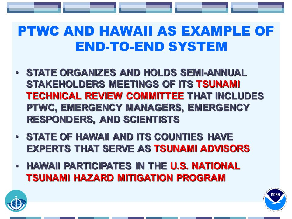 PTWC AND HAWAII AS EXAMPLE OF END-TO-END SYSTEM STATE ORGANIZES AND HOLDS SEMI-ANNUAL STAKEHOLDERS MEETINGS OF ITS TSUNAMI TECHNICAL REVIEW COMMITTEE THAT INCLUDES PTWC, EMERGENCY MANAGERS, EMERGENCY RESPONDERS, AND SCIENTISTSSTATE ORGANIZES AND HOLDS SEMI-ANNUAL STAKEHOLDERS MEETINGS OF ITS TSUNAMI TECHNICAL REVIEW COMMITTEE THAT INCLUDES PTWC, EMERGENCY MANAGERS, EMERGENCY RESPONDERS, AND SCIENTISTS STATE OF HAWAII AND ITS COUNTIES HAVE EXPERTS THAT SERVE AS TSUNAMI ADVISORSSTATE OF HAWAII AND ITS COUNTIES HAVE EXPERTS THAT SERVE AS TSUNAMI ADVISORS HAWAII PARTICIPATES IN THE U.S.