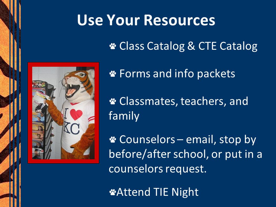 Use Your Resources Class Catalog & CTE Catalog Forms and info packets Classmates, teachers, and family Counselors – email, stop by before/after school