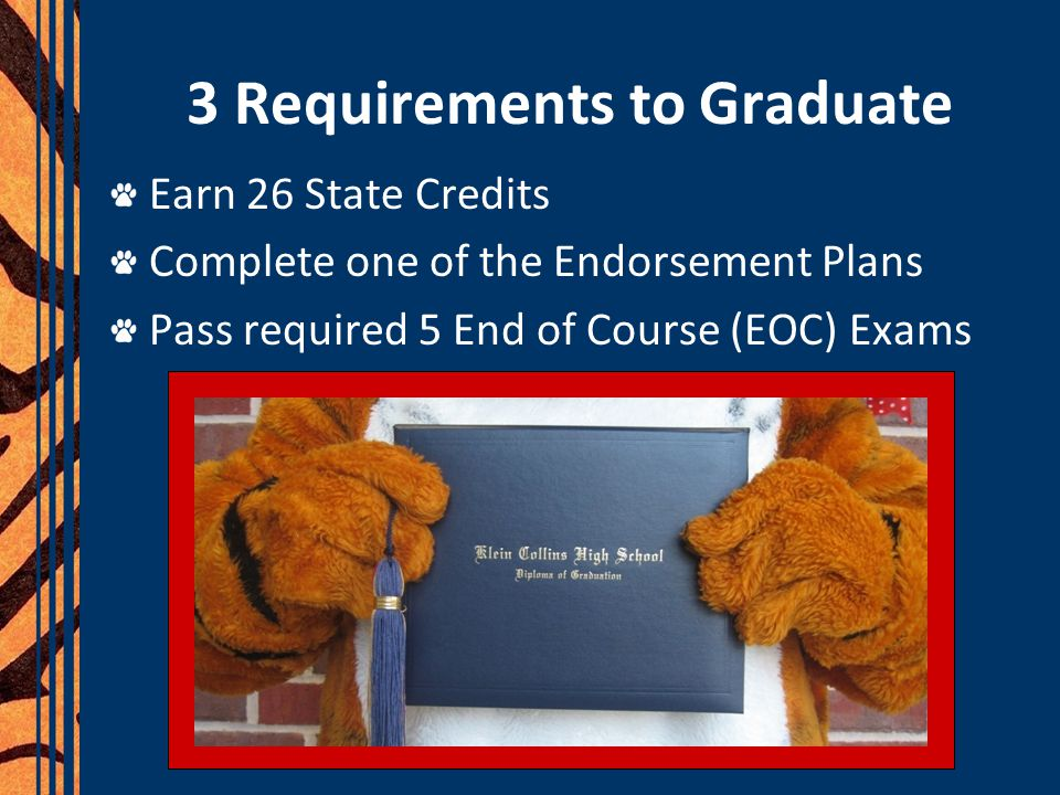 3 Requirements to Graduate Earn 26 State Credits Complete one of the Endorsement Plans Pass required 5 End of Course (EOC) Exams