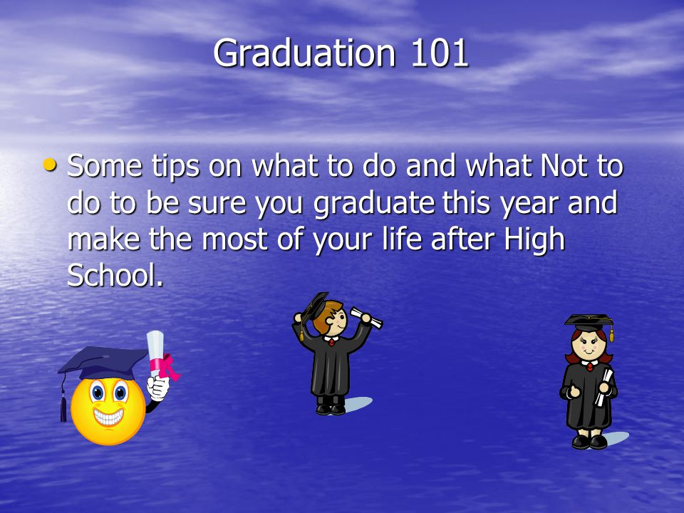 Graduation 101 Some tips on what to do and what Not to do to be sure you graduate this year and make the most of your life after High School. Some tip