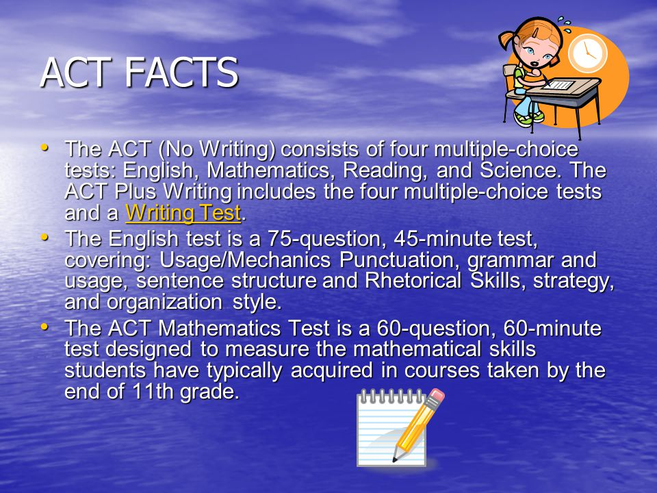 ACT FACTS The ACT (No Writing) consists of four multiple-choice tests: English, Mathematics, Reading, and Science. The ACT Plus Writing includes the f