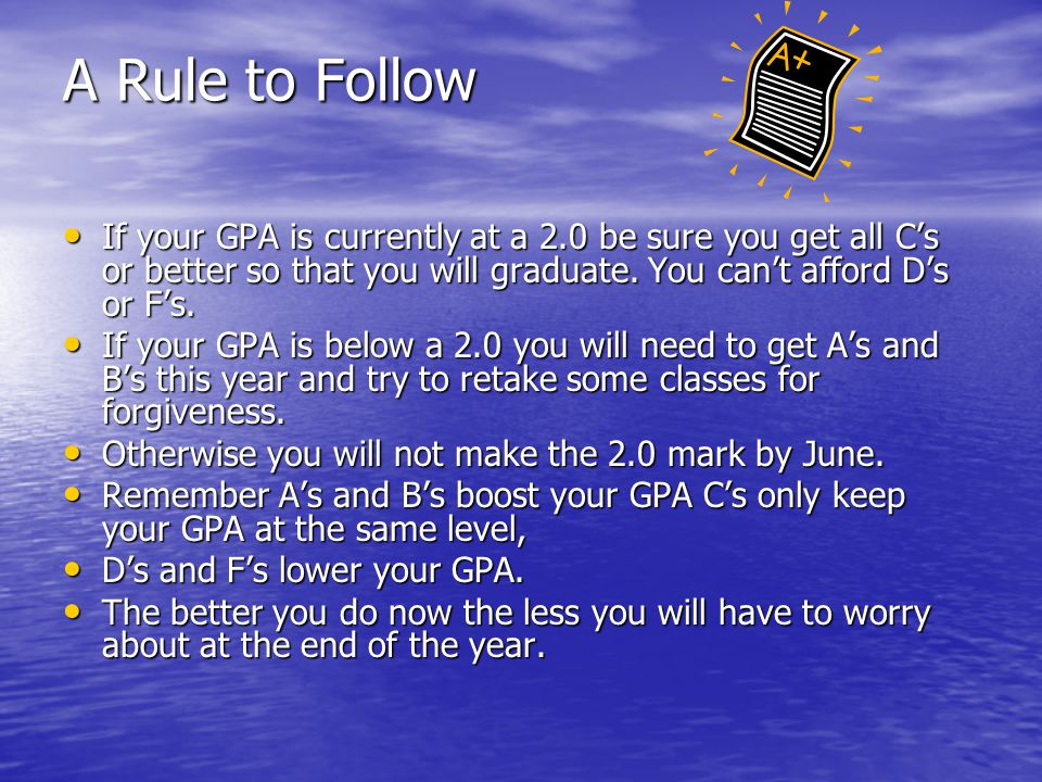 A Rule to Follow If your GPA is currently at a 2.0 be sure you get all C's or better so that you will graduate. You can't afford D's or F's. If your G
