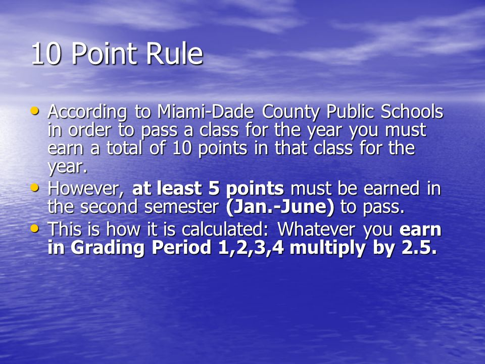 10 Point Rule According to Miami-Dade County Public Schools in order to pass a class for the year you must earn a total of 10 points in that class for the year.