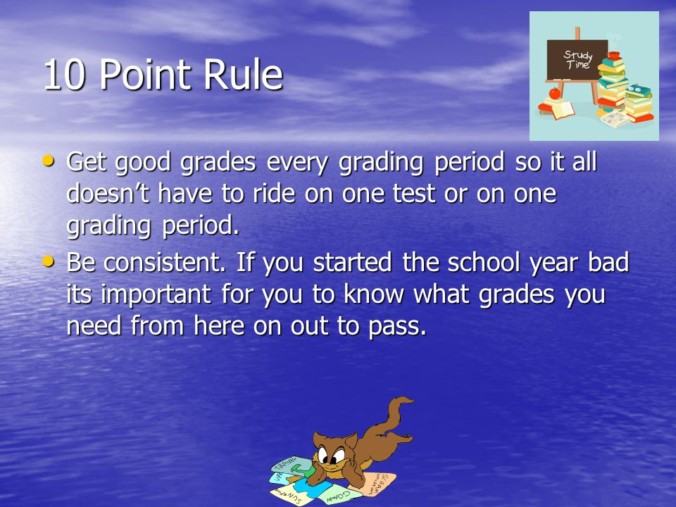 10 Point Rule Get good grades every grading period so it all doesn't have to ride on one test or on one grading period.