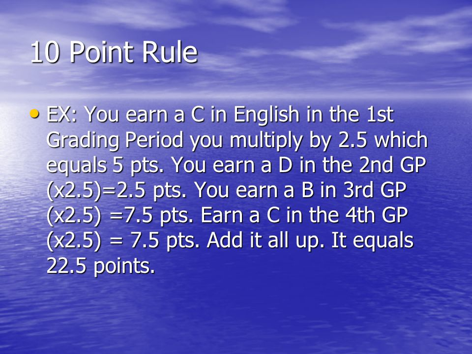 10 Point Rule EX: You earn a C in English in the 1st Grading Period you multiply by 2.5 which equals 5 pts. You earn a D in the 2nd GP (x2.5)=2.5 pts.