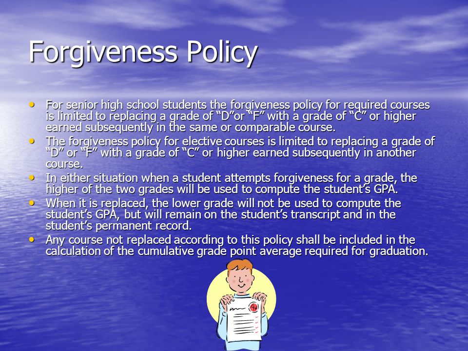 Forgiveness Policy For senior high school students the forgiveness policy for required courses is limited to replacing a grade of D or F with a grade of C or higher earned subsequently in the same or comparable course.